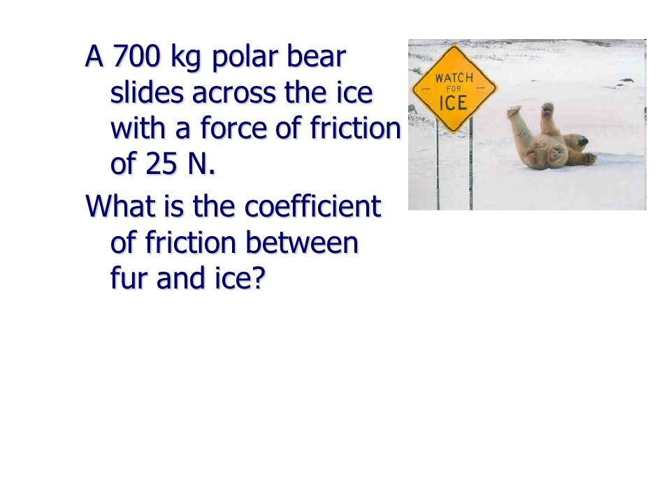 A 700 kg polar bear slides across the ice with a force of friction of 25 N.