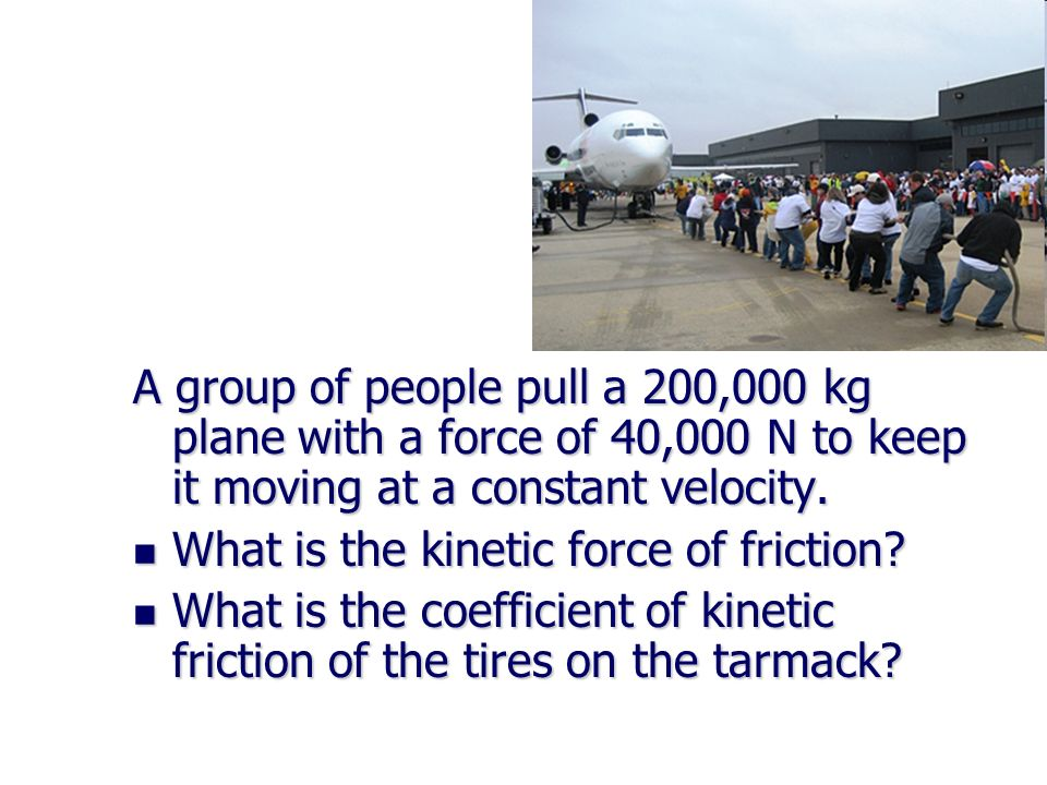 A group of people pull a 200,000 kg plane with a force of 40,000 N to keep it moving at a constant velocity.