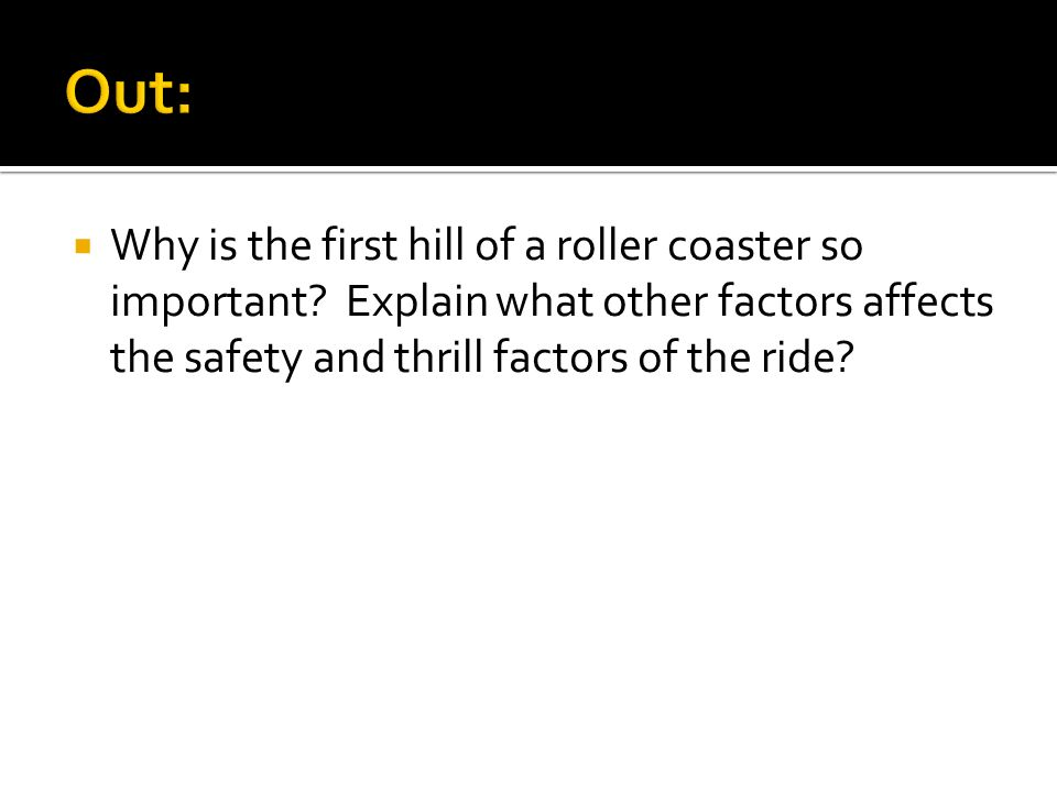 Out: Why is the first hill of a roller coaster so important.