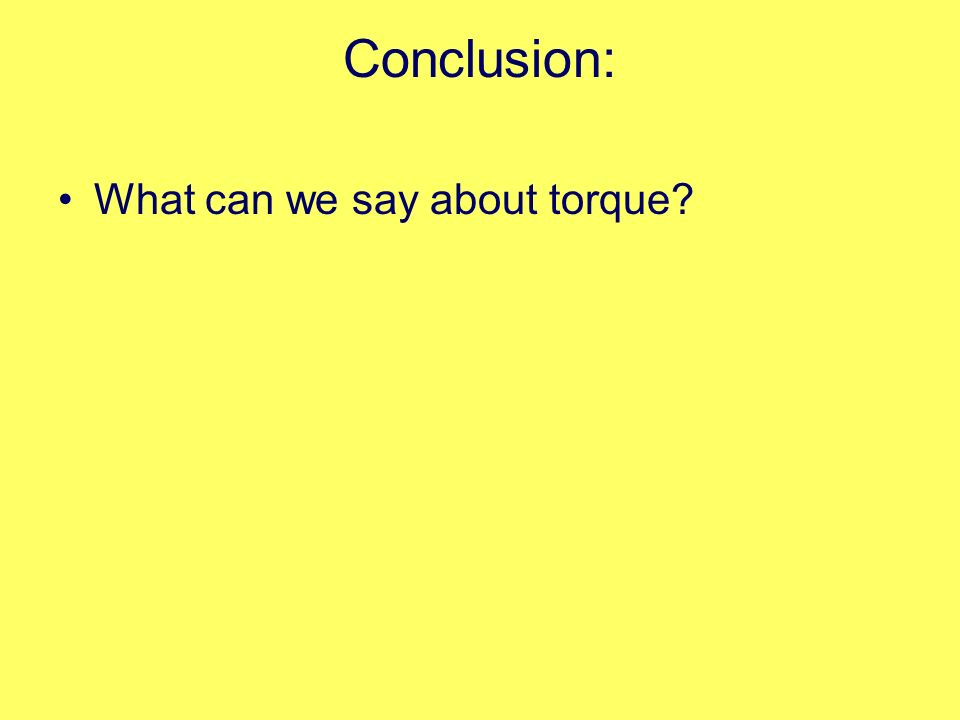 Conclusion: What can we say about torque