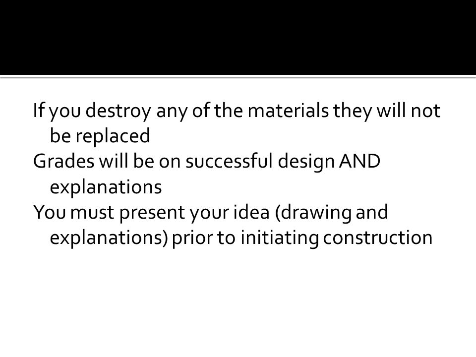If you destroy any of the materials they will not be replaced Grades will be on successful design AND explanations You must present your idea (drawing and explanations) prior to initiating construction