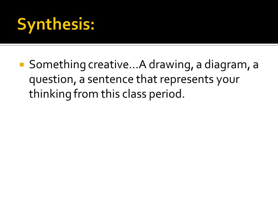 Synthesis: Something creative…A drawing, a diagram, a question, a sentence that represents your thinking from this class period.