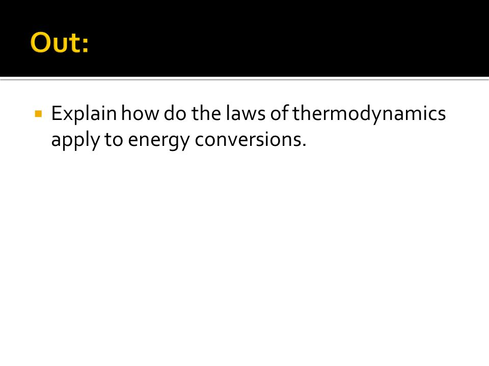 Out: Explain how do the laws of thermodynamics apply to energy conversions.