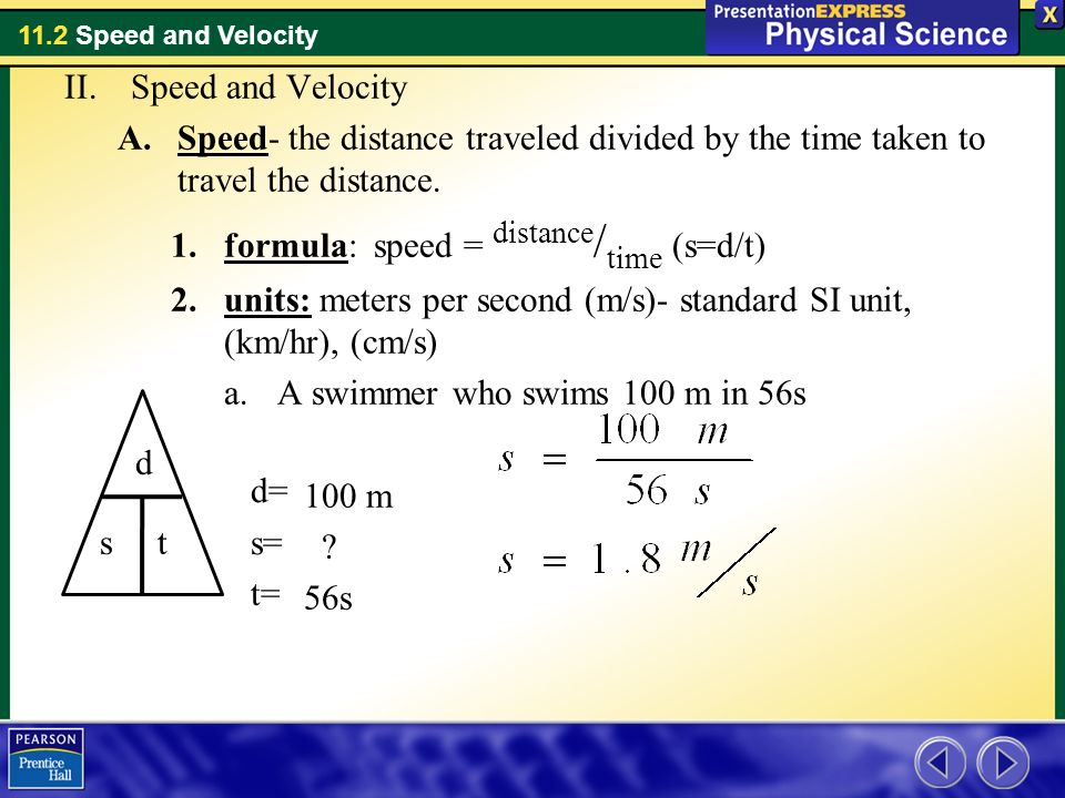 Speed and Velocity Speed- the distance traveled divided by the time taken to travel the distance. formula: speed = distance/time (s=d/t)