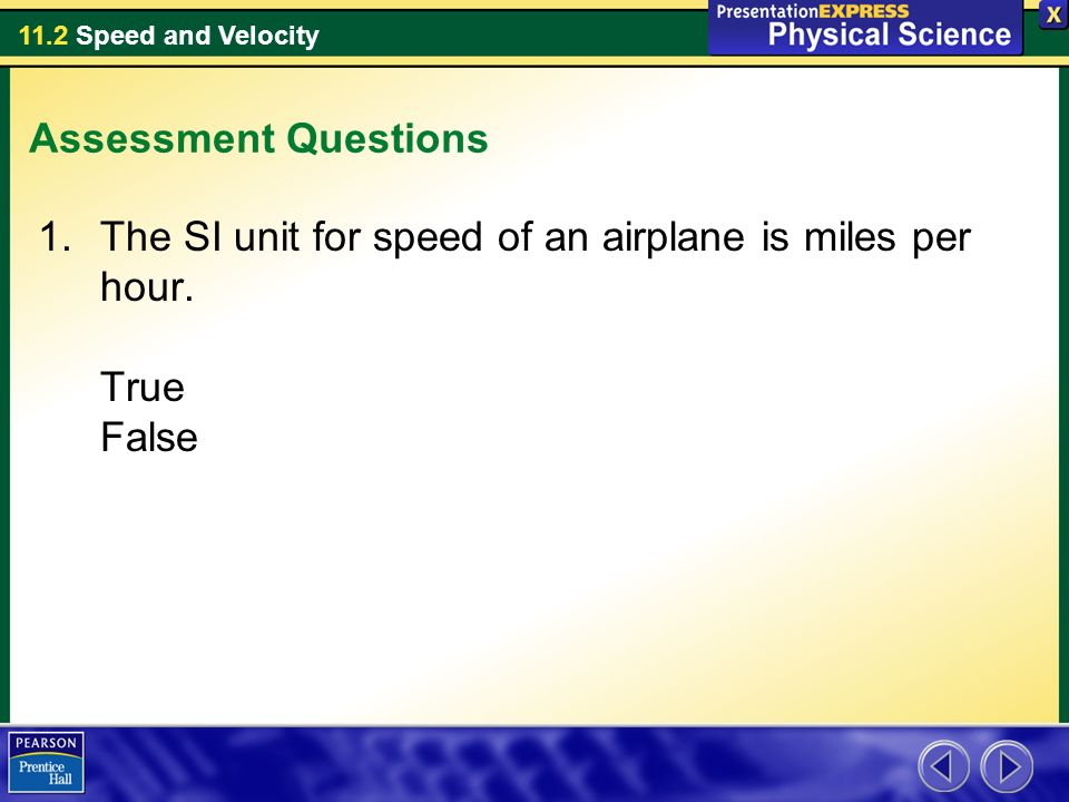 Assessment Questions The SI unit for speed of an airplane is miles per hour. True False