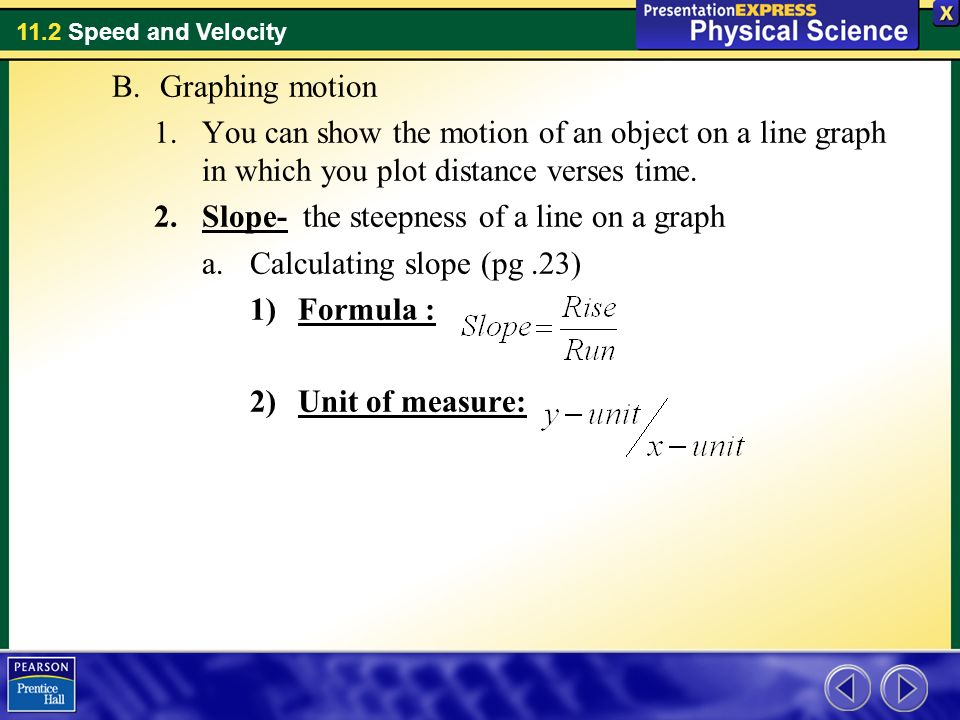 Graphing motion You can show the motion of an object on a line graph in which you plot distance verses time.