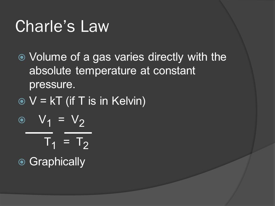 Charle's LawVolume of a gas varies directly with the absolute temperature at constant pressure. V = kT (if T is in Kelvin)