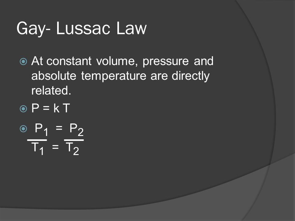 Gay- Lussac LawAt constant volume, pressure and absolute temperature are directly related. P = k T.