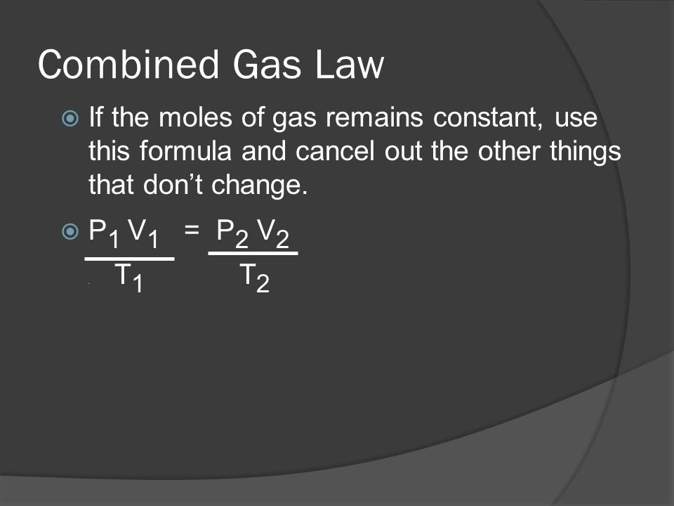 Combined Gas LawIf the moles of gas remains constant, use this formula and cancel out the other things that don't change.