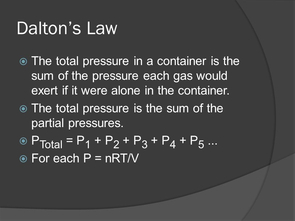 Dalton's LawThe total pressure in a container is the sum of the pressure each gas would exert if it were alone in the container.