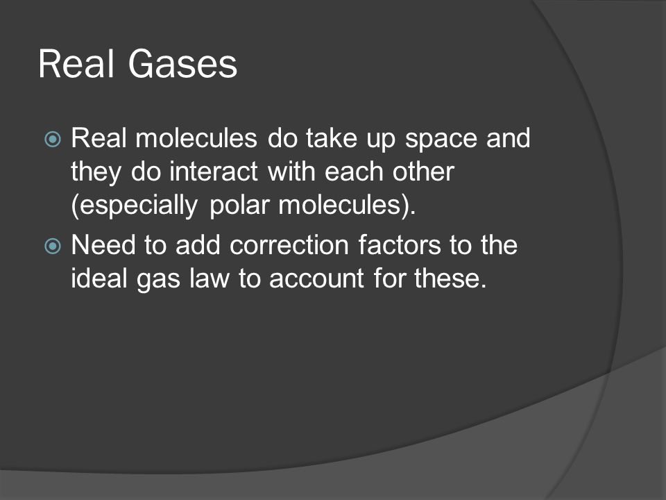 Real GasesReal molecules do take up space and they do interact with each other (especially polar molecules).