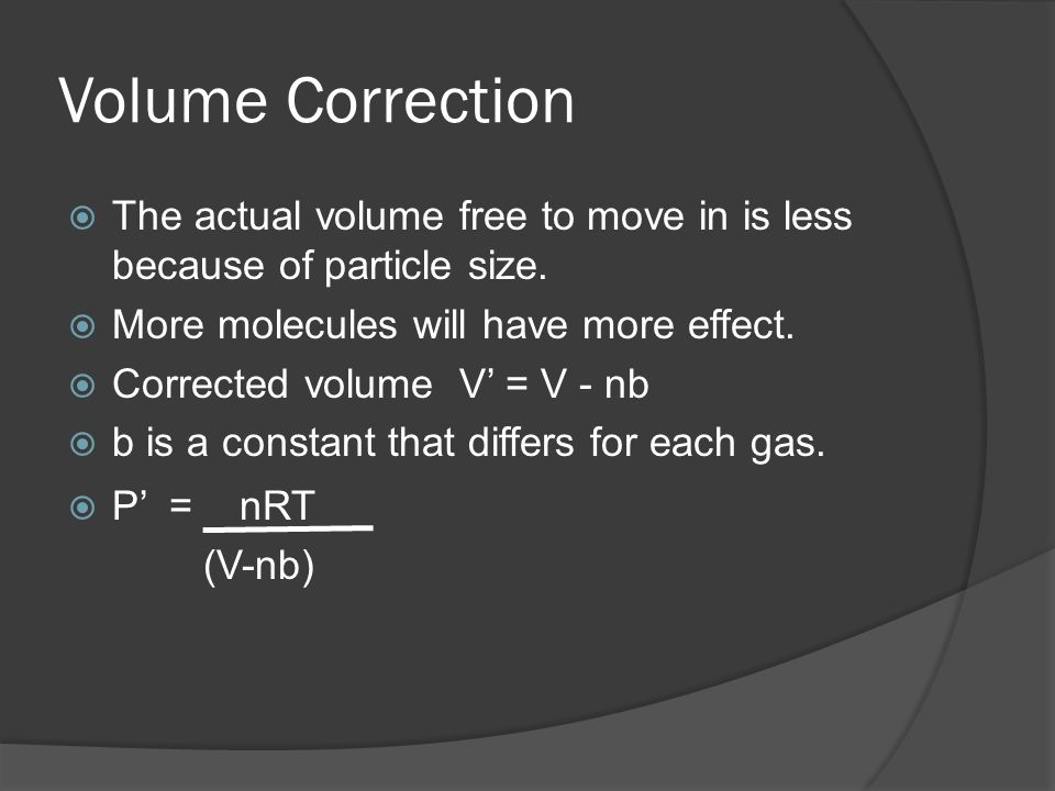 Volume CorrectionThe actual volume free to move in is less because of particle size. More molecules will have more effect.