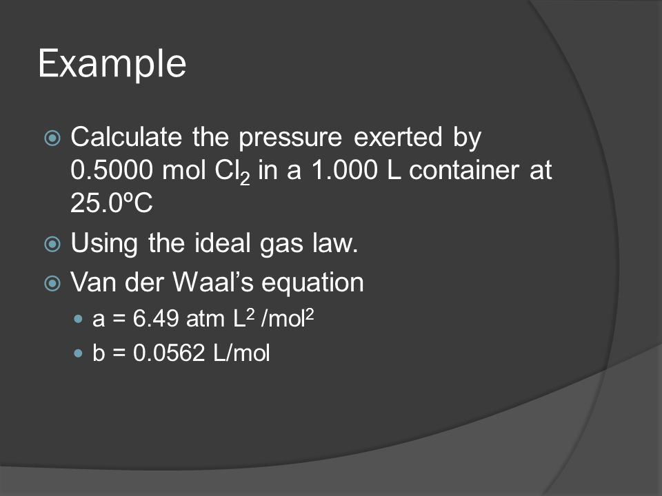 ExampleCalculate the pressure exerted by 0.5000 mol Cl2 in a 1.000 L container at 25.0ºC. Using the ideal gas law.