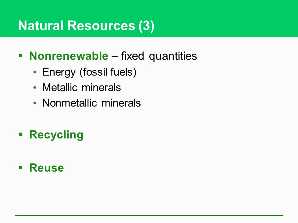 Natural Resources (3) Nonrenewable – fixed quantities Recycling Reuse