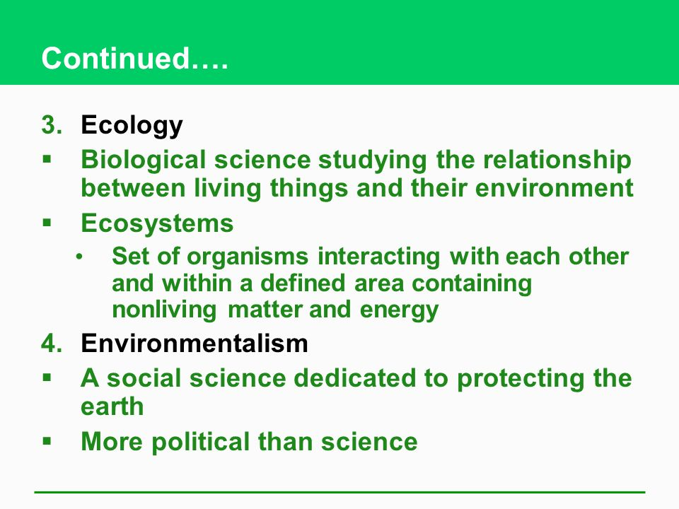 Continued…. Ecology. Biological science studying the relationship between living things and their environment.