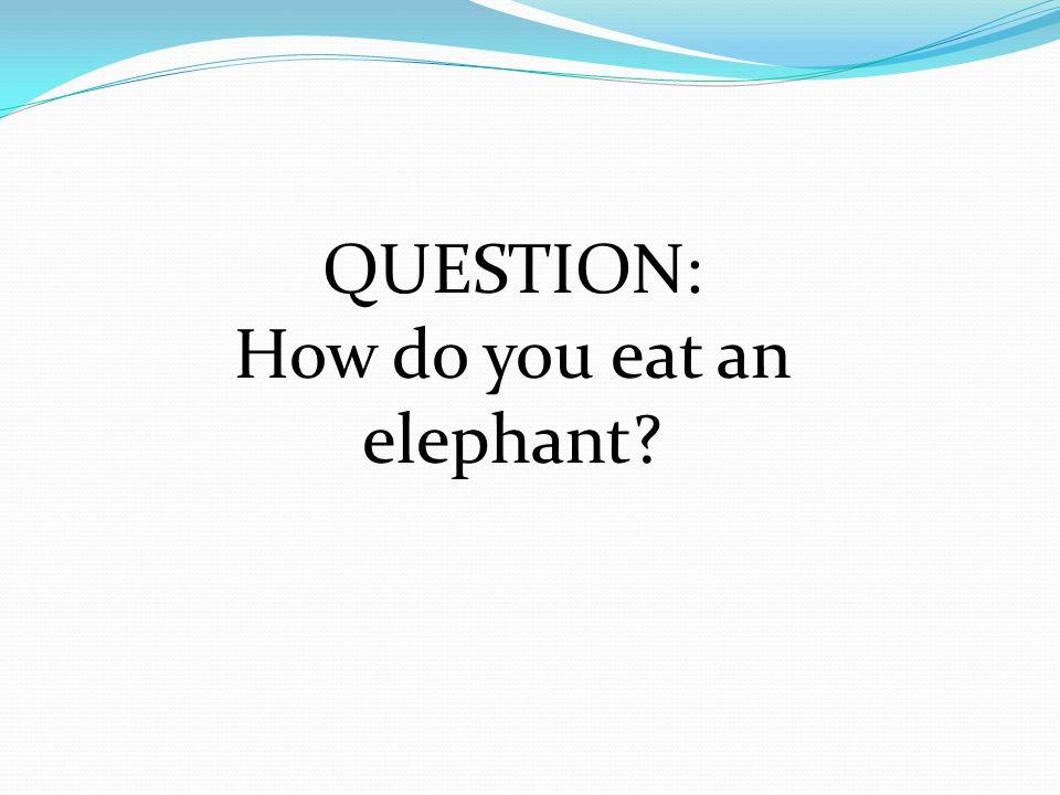 How do you eat an elephant