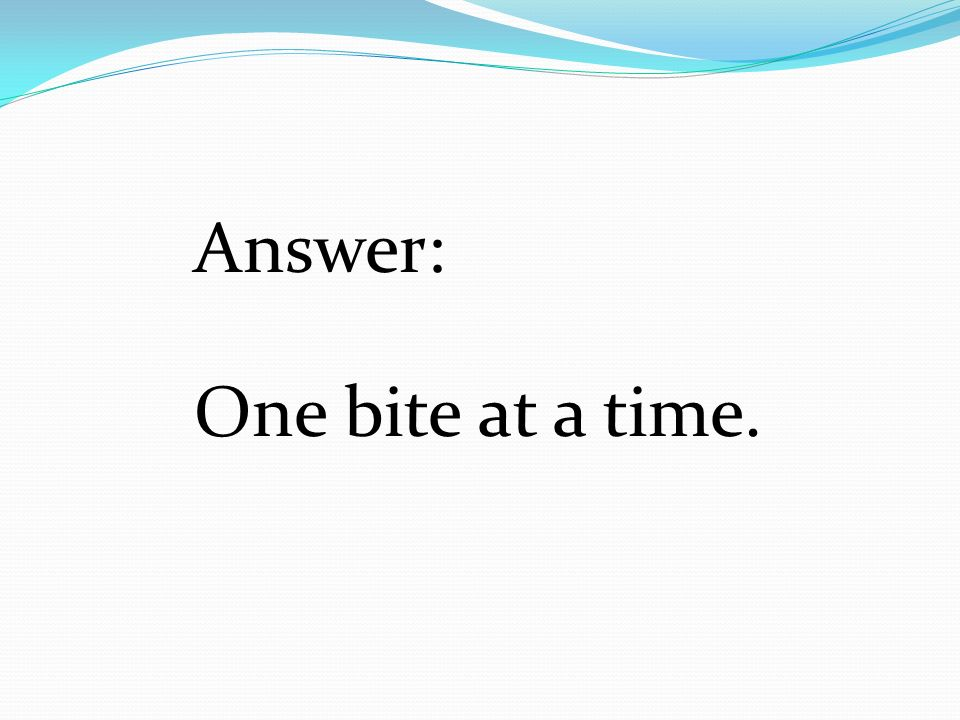 Answer: One bite at a time.