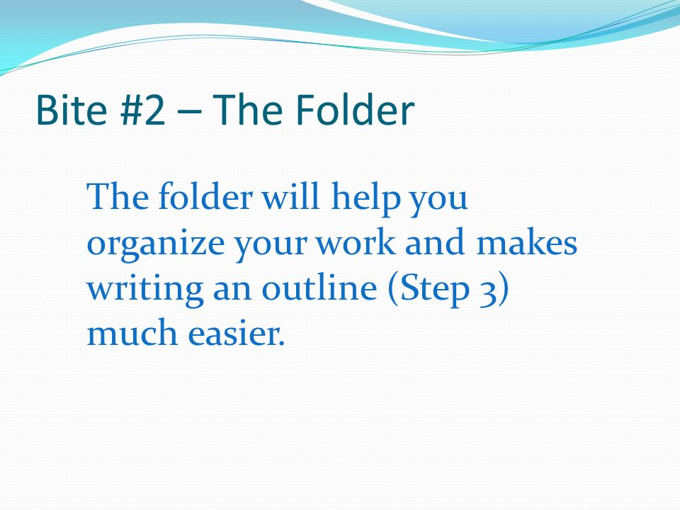 Bite #2 – The Folder The folder will help you organize your work and makes writing an outline (Step 3) much easier.