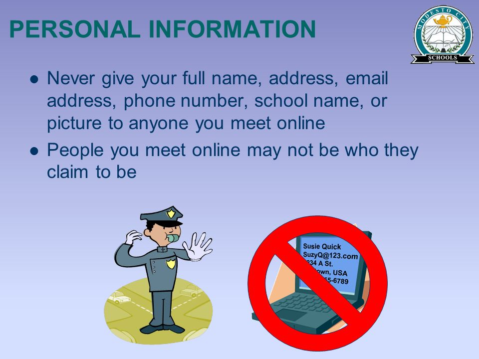 PERSONAL INFORMATION Never give your full name, address, email address, phone number, school name, or picture to anyone you meet online.