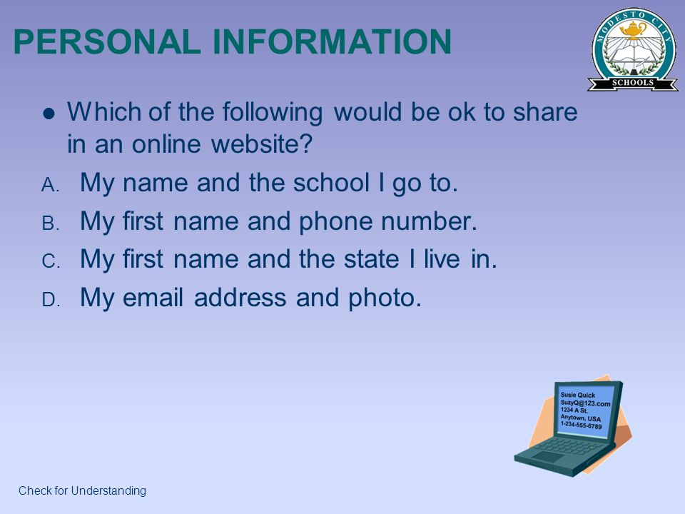 PERSONAL INFORMATION Which of the following would be ok to share in an online website My name and the school I go to.