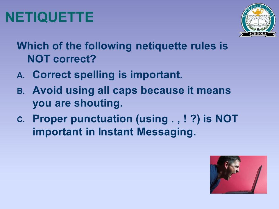 NETIQUETTE Which of the following netiquette rules is NOT correct