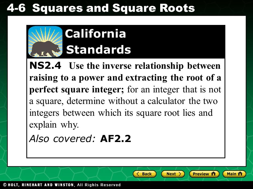 NS2.4 Use the inverse relationship between raising to a power and extracting the root of a perfect square integer; for an integer that is not a square, determine without a calculator the two integers between which its square root lies and explain why.
