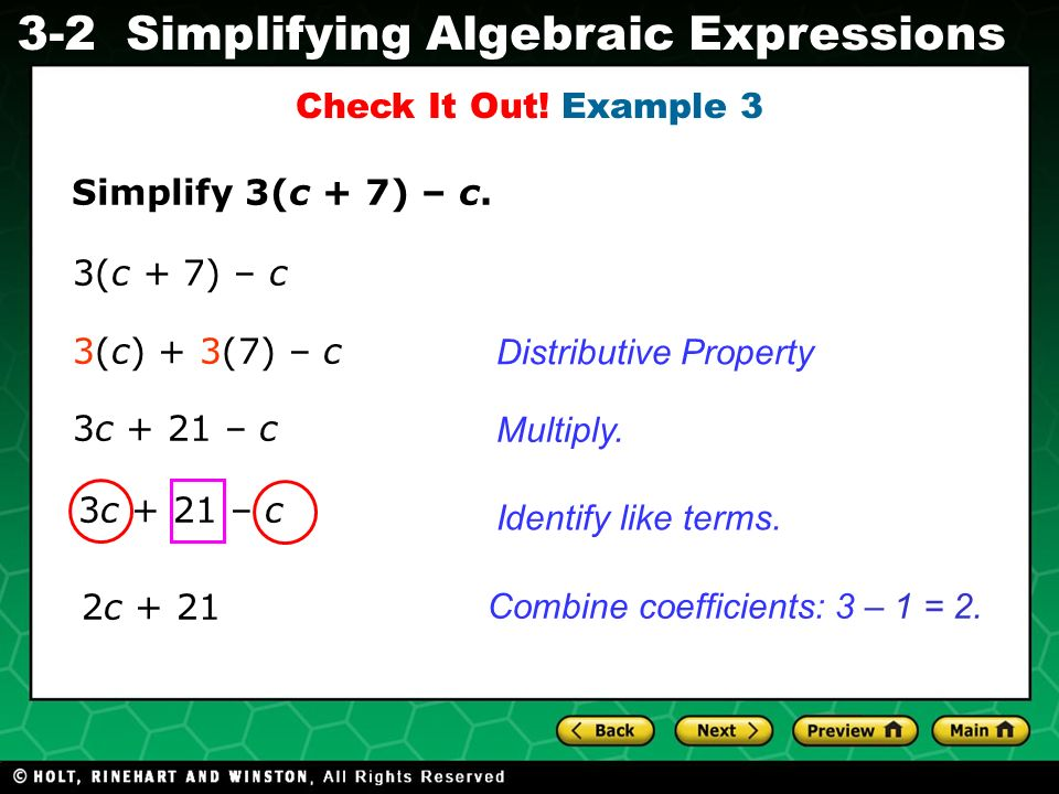Check It Out! Example 3 Simplify 3(c + 7) – c. 3(c + 7) – c. 3(c) + 3(7) – c. Distributive Property.