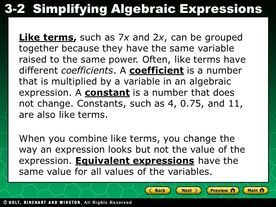 Like terms, such as 7x and 2x, can be grouped together because they have the same variable raised to the same power. Often, like terms have different coefficients. A coefficient is a number that is multiplied by a variable in an algebraic expression. A constant is a number that does not change. Constants, such as 4, 0.75, and 11, are also like terms.