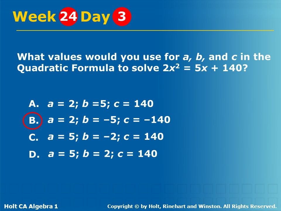 Week Day 24. 3. What values would you use for a, b, and c in the Quadratic Formula to solve 2x2 = 5x + 140
