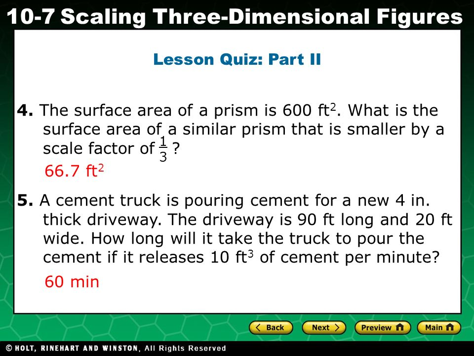 Lesson Quiz: Part II 4. The surface area of a prism is 600 ft2. What is the surface area of a similar prism that is smaller by a scale factor of