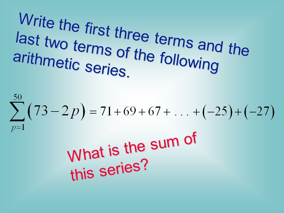 Write the first three terms and the last two terms of the following arithmetic series.