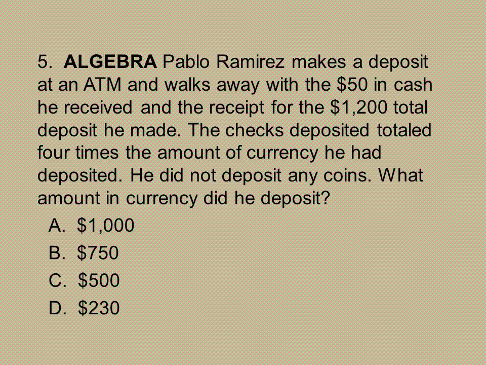 5. ALGEBRA Pablo Ramirez makes a deposit at an ATM and walks away with the $50 in cash he received and the receipt for the $1,200 total deposit he made. The checks deposited totaled four times the amount of currency he had deposited. He did not deposit any coins. What amount in currency did he deposit