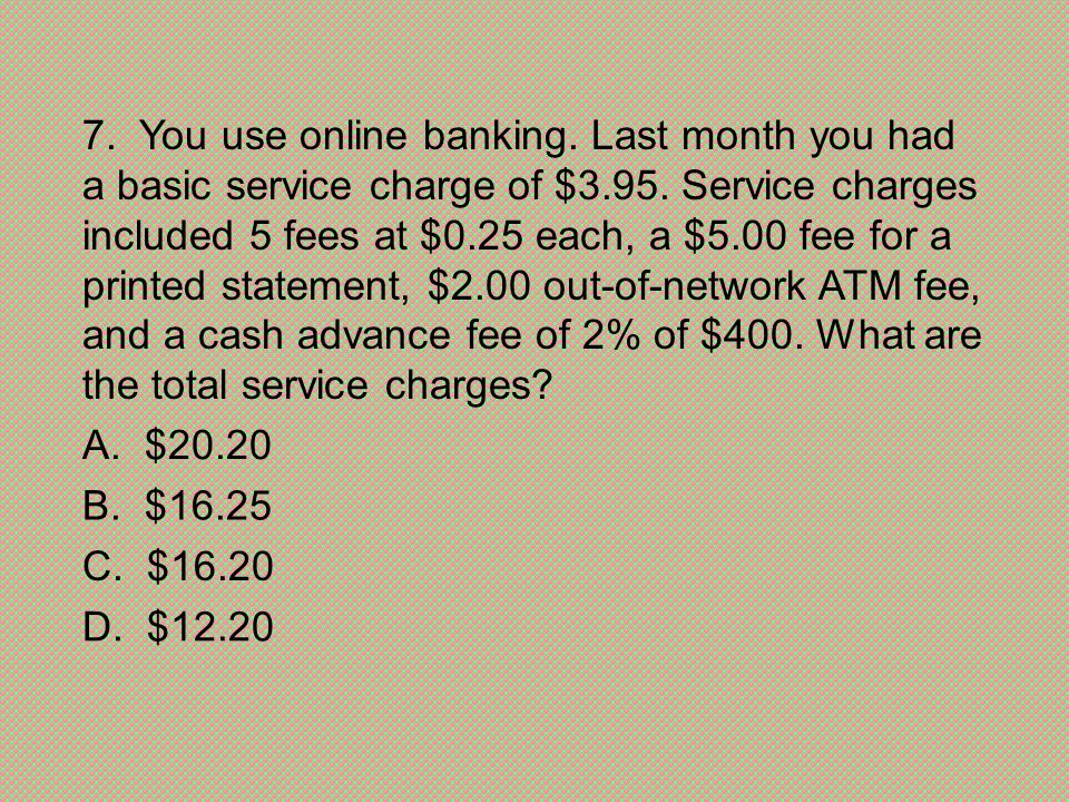 7. You use online banking. Last month you had a basic service charge of $3.95. Service charges included 5 fees at $0.25 each, a $5.00 fee for a printed statement, $2.00 out-of-network ATM fee, and a cash advance fee of 2% of $400. What are the total service charges