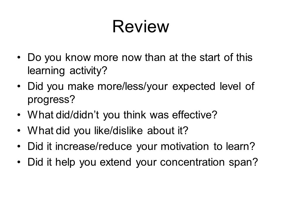 Review Do you know more now than at the start of this learning activity Did you make more/less/your expected level of progress