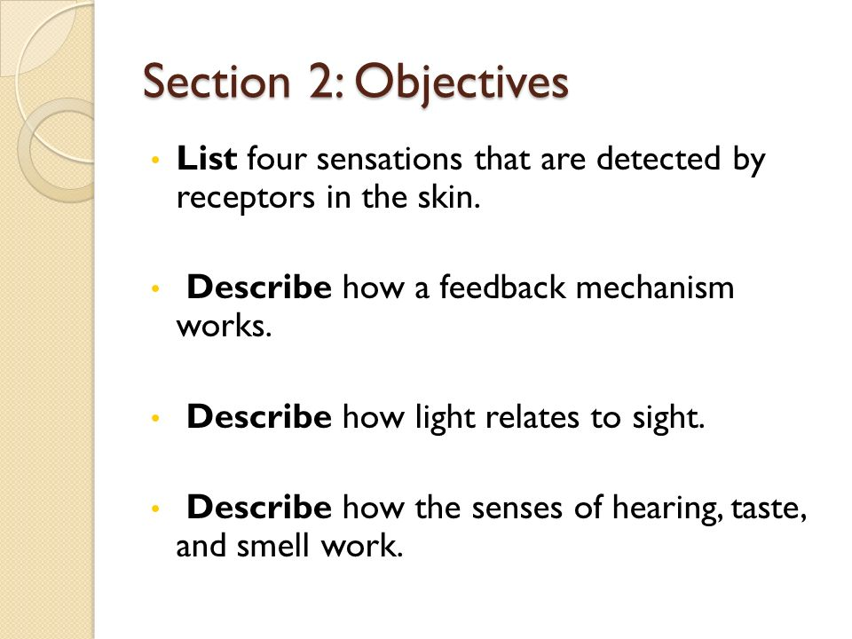 Section 2: Objectives List four sensations that are detected by receptors in the skin. Describe how a feedback mechanism works.