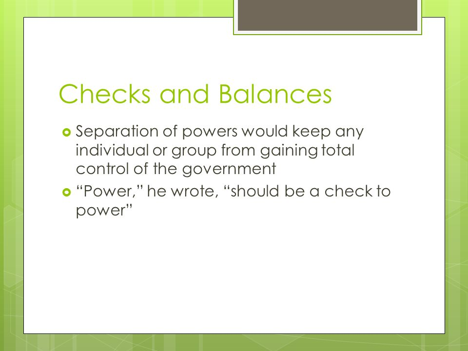 Checks and Balances Separation of powers would keep any individual or group from gaining total control of the government.