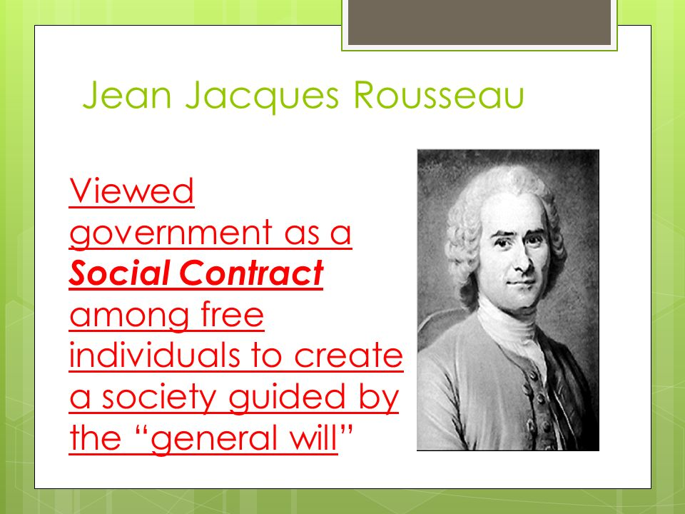 Jean Jacques Rousseau Viewed government as a Social Contract among free individuals to create a society guided by the general will