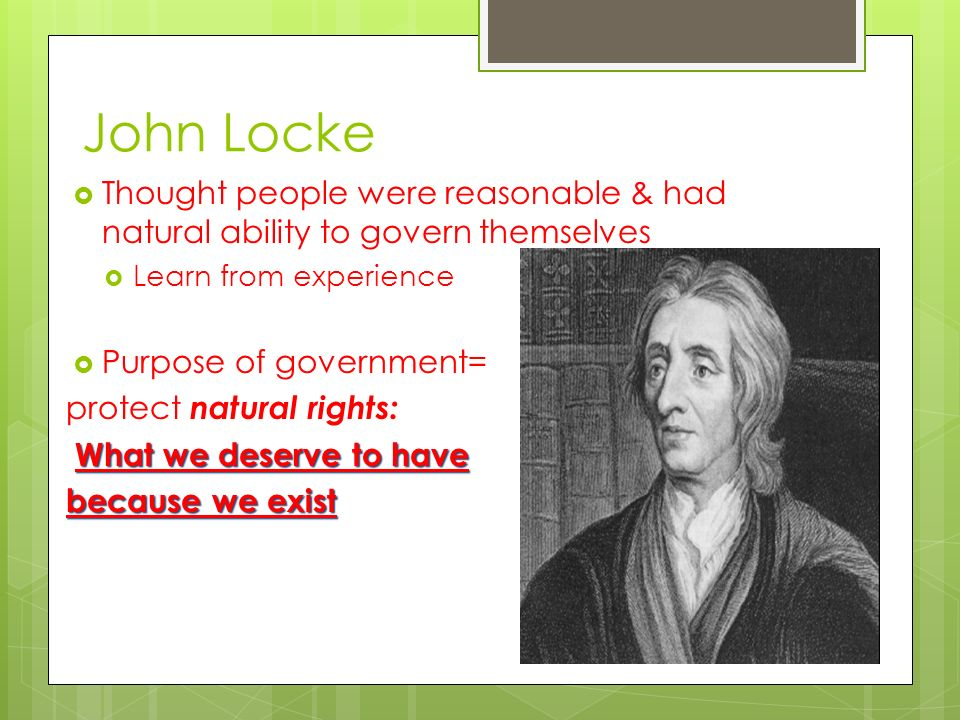 John Locke Thought people were reasonable & had natural ability to govern themselves. Learn from experience.