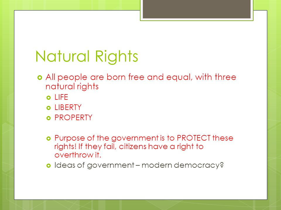 Natural Rights All people are born free and equal, with three natural rights. LIFE. LIBERTY. PROPERTY.