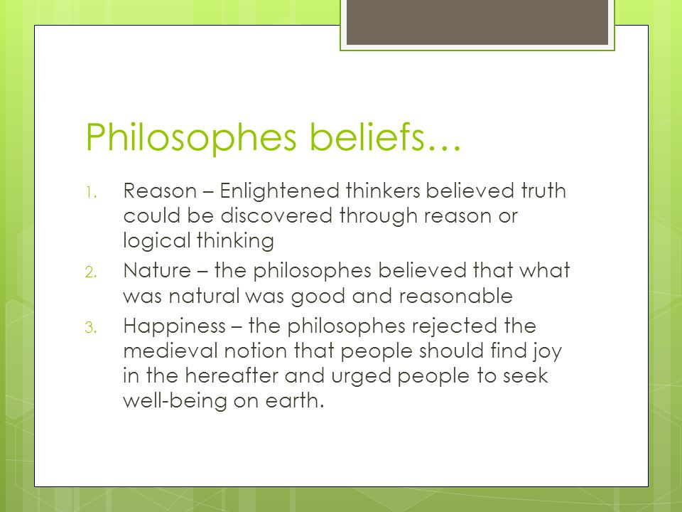 Philosophes beliefs… Reason – Enlightened thinkers believed truth could be discovered through reason or logical thinking.