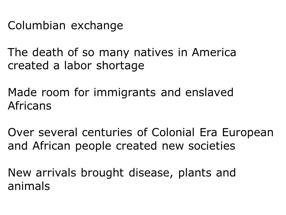 Columbian exchange The death of so many natives in America created a labor shortage. Made room for immigrants and enslaved Africans.
