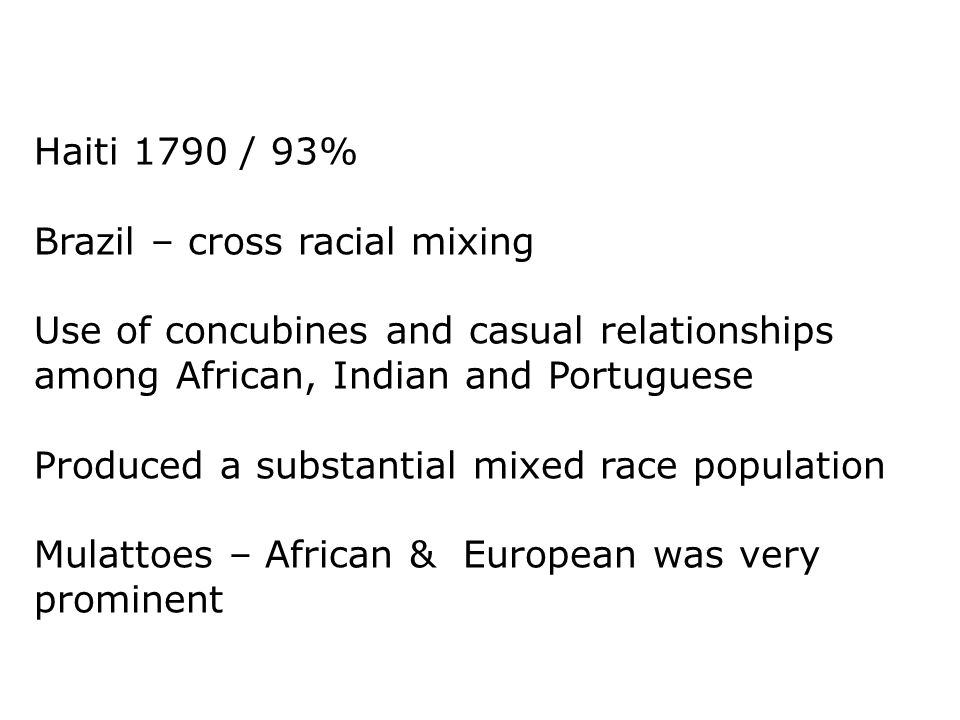 Haiti 1790 / 93% Brazil – cross racial mixing. Use of concubines and casual relationships among African, Indian and Portuguese.