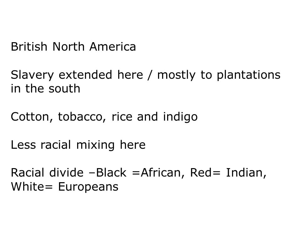 British North America Slavery extended here / mostly to plantations in the south. Cotton, tobacco, rice and indigo.