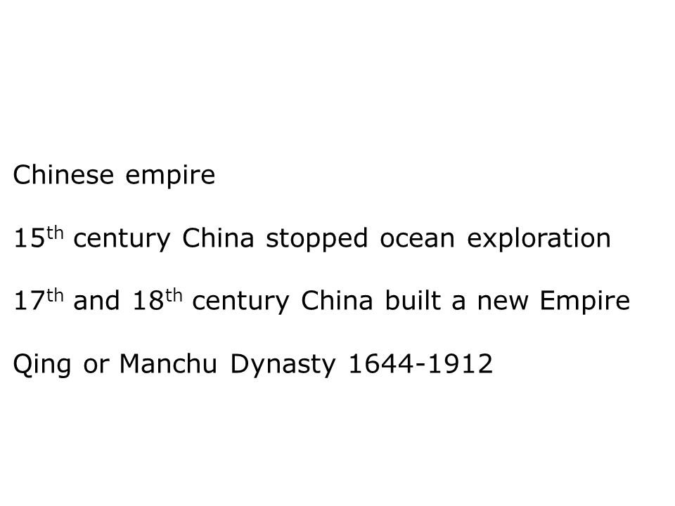 Chinese empire 15th century China stopped ocean exploration. 17th and 18th century China built a new Empire.