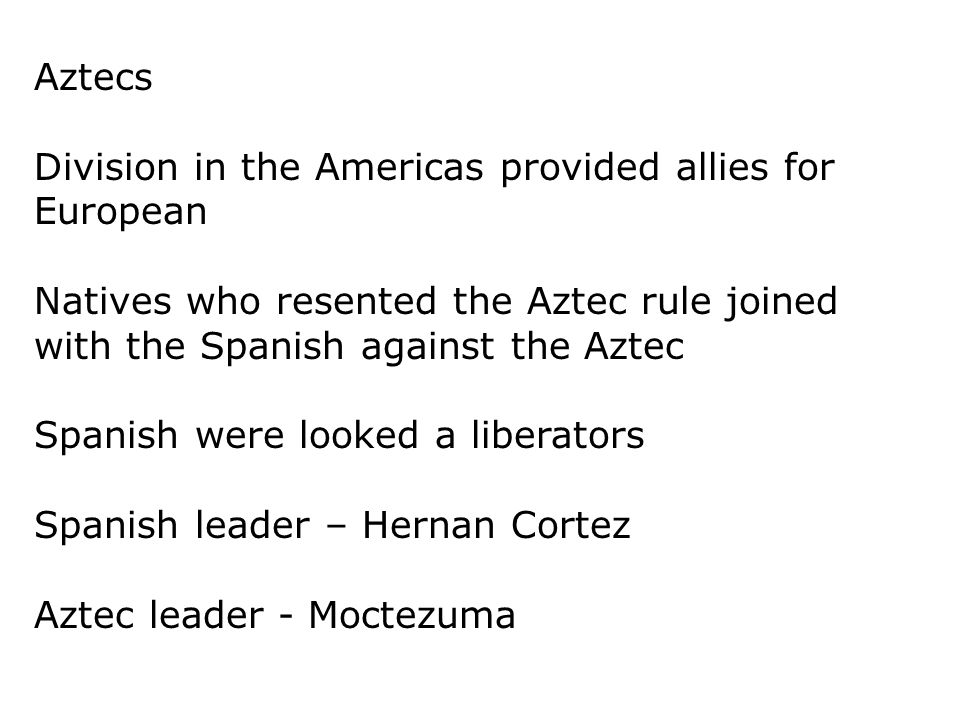 Aztecs Division in the Americas provided allies for European. Natives who resented the Aztec rule joined with the Spanish against the Aztec.