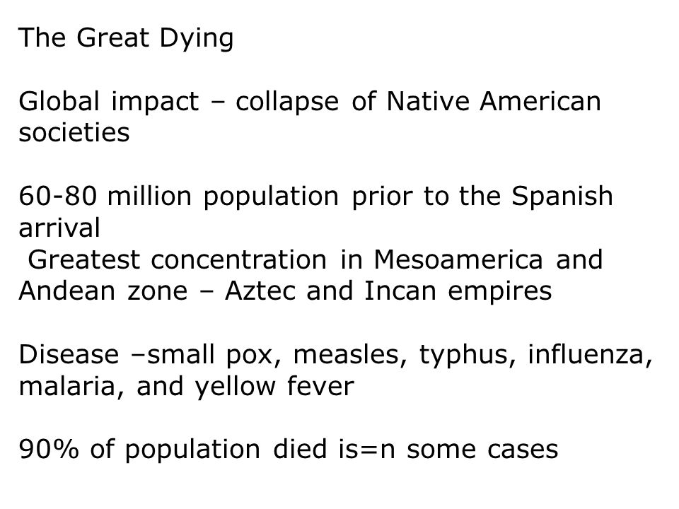The Great Dying Global impact – collapse of Native American societies. 60-80 million population prior to the Spanish arrival.