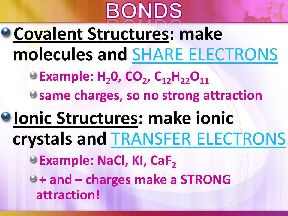 Bonds Covalent Structures: make molecules and SHARE ELECTRONS