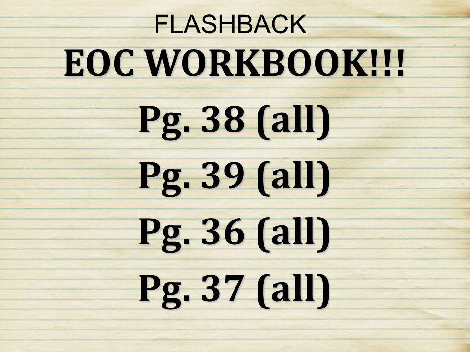 EOC WORKBOOK!!! Pg. 38 (all) Pg. 39 (all) Pg. 36 (all) Pg. 37 (all)
