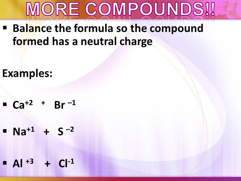 More compounds!! Balance the formula so the compound formed has a neutral charge. Examples: Ca+2 + Br –1.