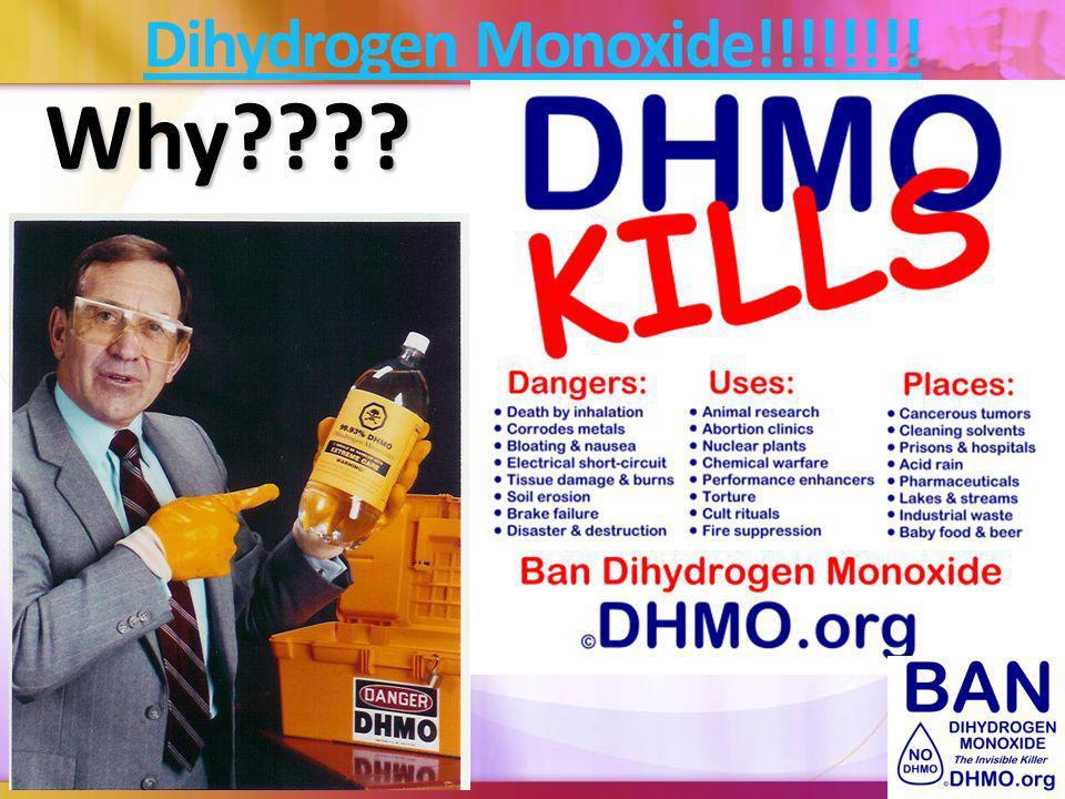 Dihydrogen Monoxide!!!!!!!! Why